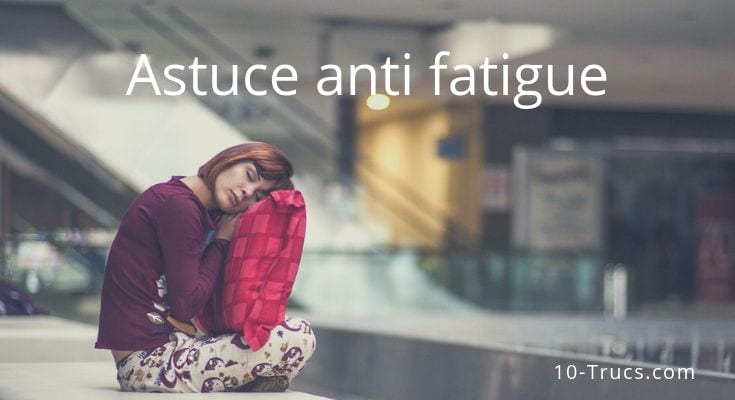 astuce anti fatigue