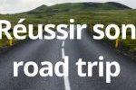 comment réussir un road trip